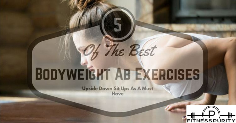 5 Of The Best Bodyweight Ab Exercises: Upside Down Sit Ups As A Must-Have